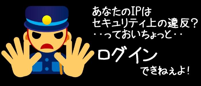 あなたのIPはセキュリティ上の違反?IPブロックでログインできないだと!?・・